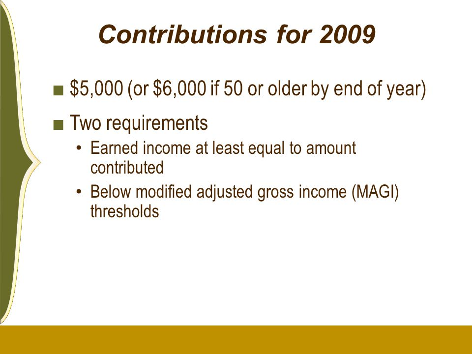 Contributions for 2009 $5,000 (or $6,000 if 50 or older by end of year) Two requirements. Earned income at least equal to amount contributed.
