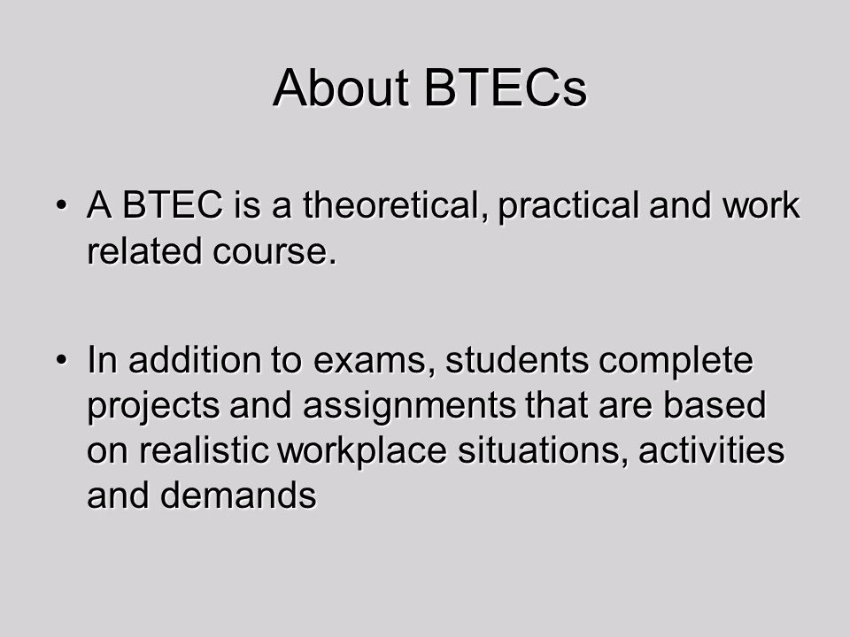About BTECs A BTEC is a theoretical, practical and work related course.