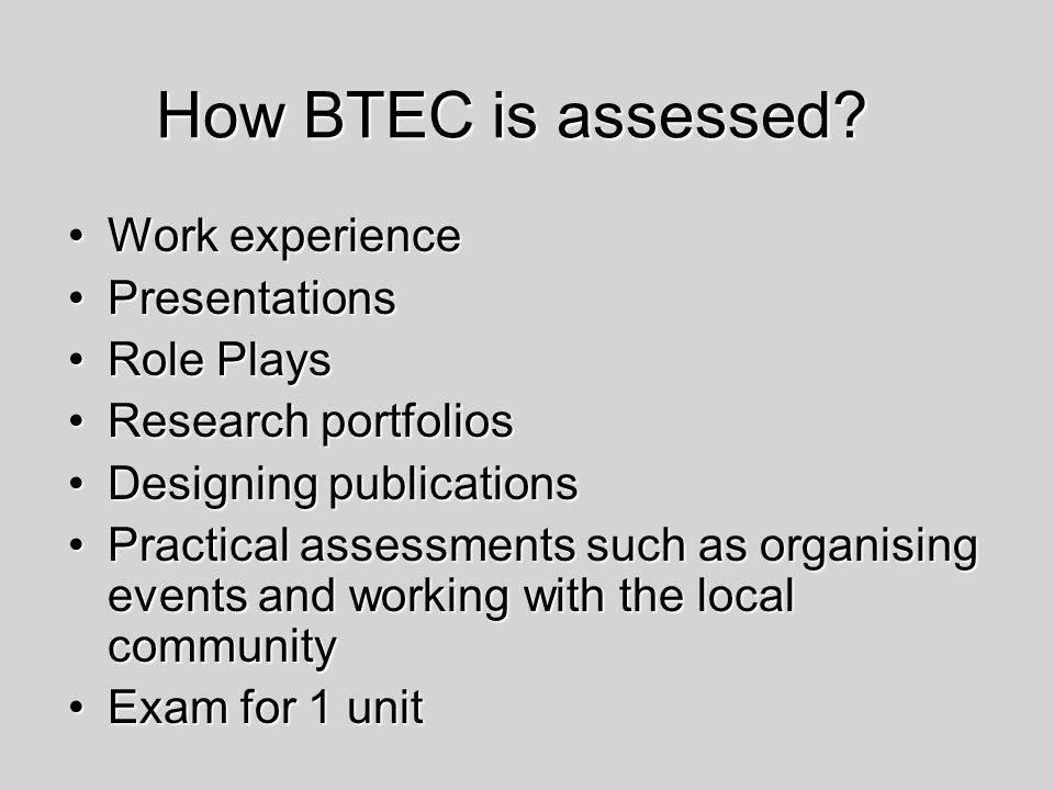 How BTEC is assessed Work experience Presentations Role Plays