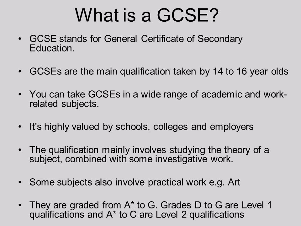 What is a GCSE GCSE stands for General Certificate of Secondary Education. GCSEs are the main qualification taken by 14 to 16 year olds.