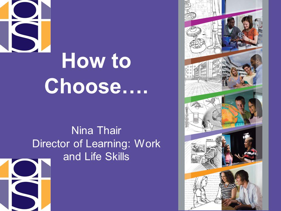 How to Choose…. Nina Thair Director of Learning: Work and Life Skills