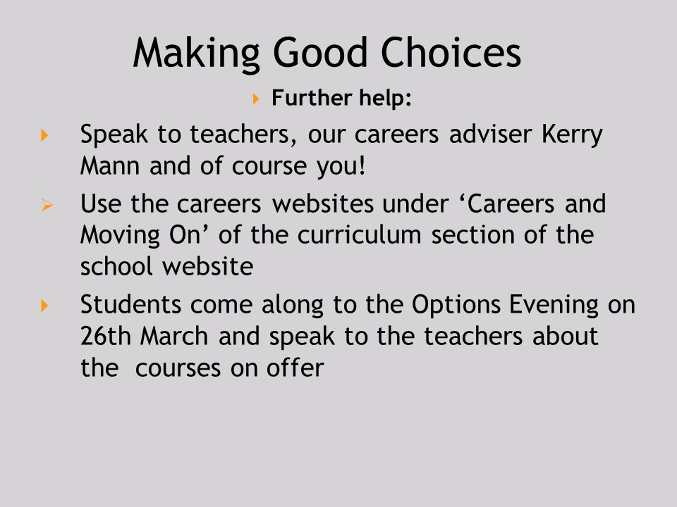 Making Good Choices Further help: Speak to teachers, our careers adviser Kerry Mann and of course you!