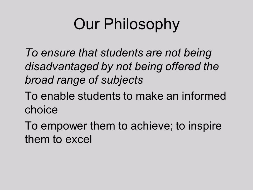 Our Philosophy To ensure that students are not being disadvantaged by not being offered the broad range of subjects.