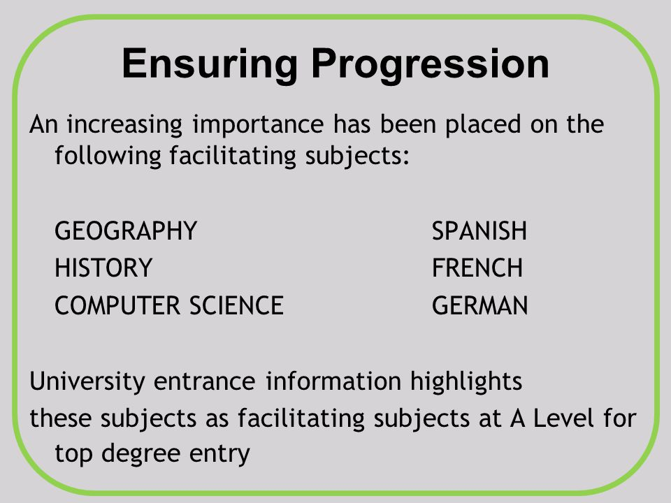 Ensuring Progression An increasing importance has been placed on the following facilitating subjects: