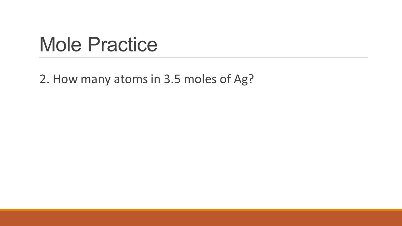 Mole Practice 2. How many atoms in 3.5 moles of Ag