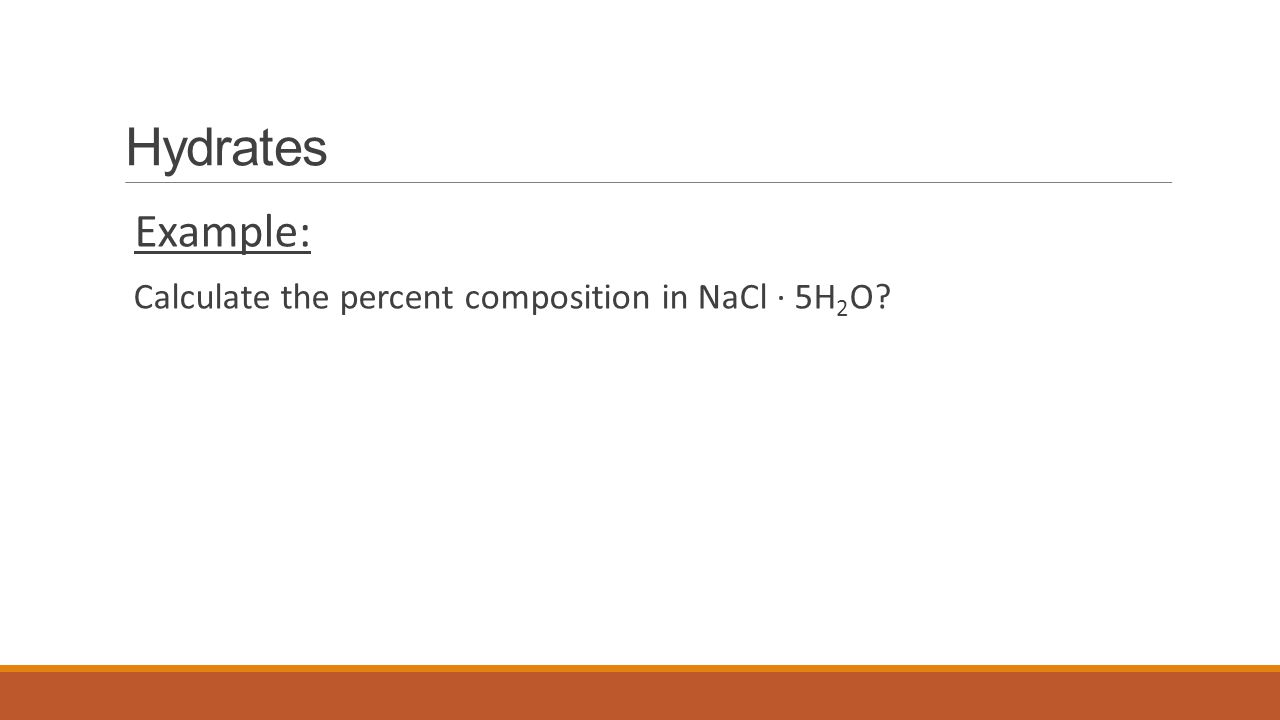Hydrates Example: Calculate the percent composition in NaCl ∙ 5H2O