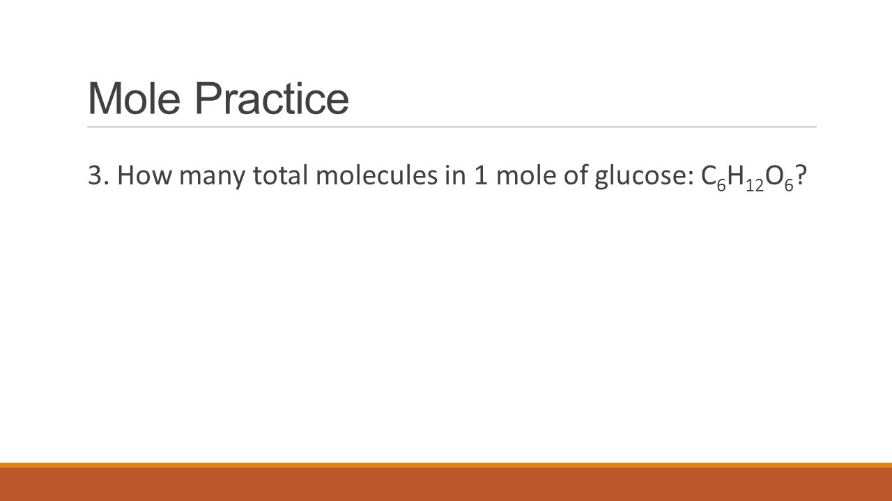 Mole Practice 3. How many total molecules in 1 mole of glucose: C6H12O6