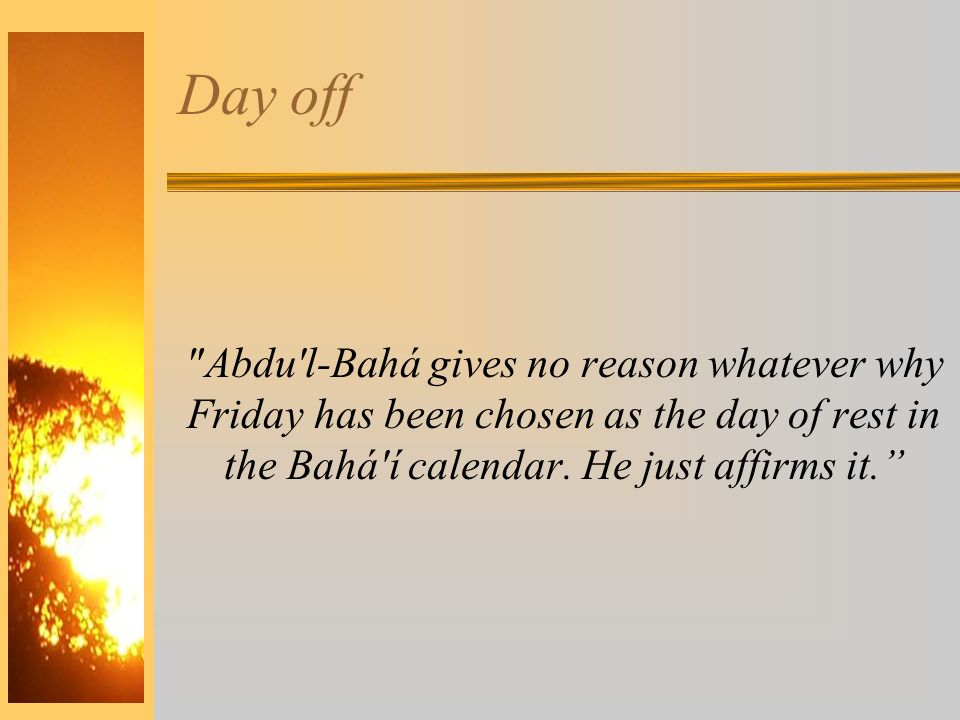 Day off Abdu l-Bahá gives no reason whatever why Friday has been chosen as the day of rest in the Bahá í calendar.