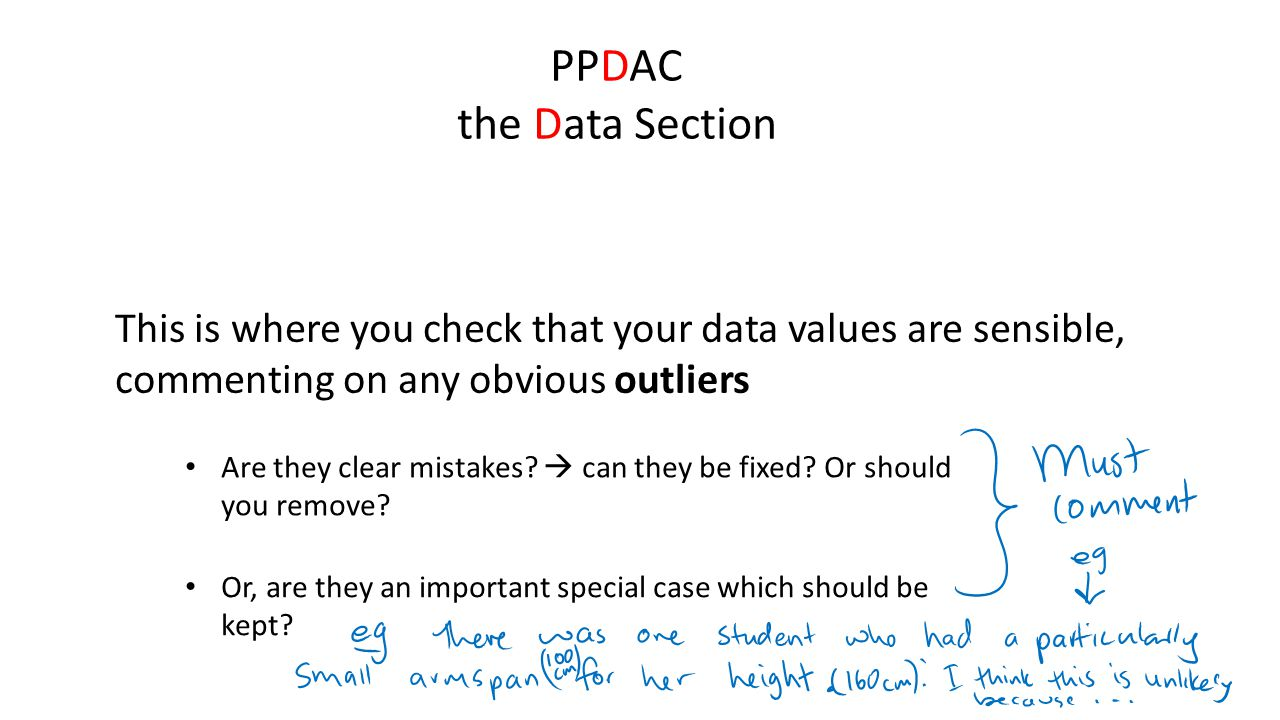 PPDAC the Data Section This is where you check that your data values are sensible, commenting on any obvious outliers.