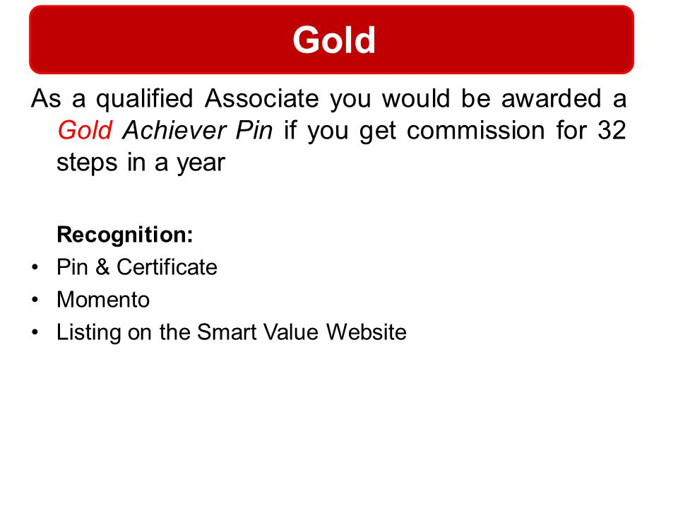 Gold As a qualified Associate you would be awarded a Gold Achiever Pin if you get commission for 32 steps in a year.