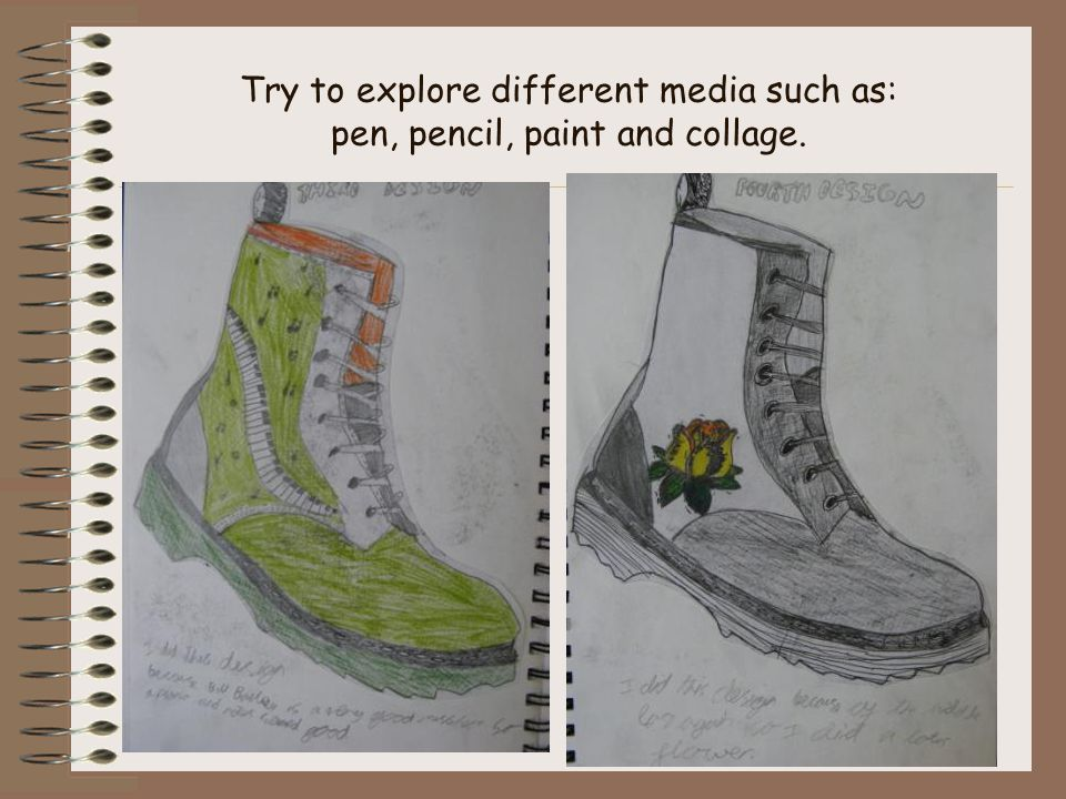 Try to explore different media such as: pen, pencil, paint and collage.