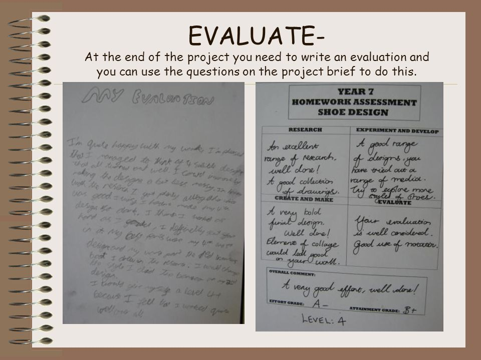 EVALUATE- At the end of the project you need to write an evaluation and you can use the questions on the project brief to do this.