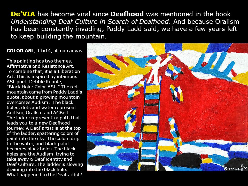 De VIA has become viral since Deafhood was mentioned in the book Understanding Deaf Culture in Search of Deafhood. And because Oralism has been constantly invading, Paddy Ladd said, we have a few years left to keep building the mountain.