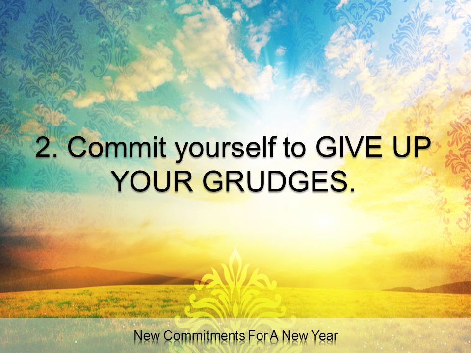 2. Commit yourself to GIVE UP YOUR GRUDGES.