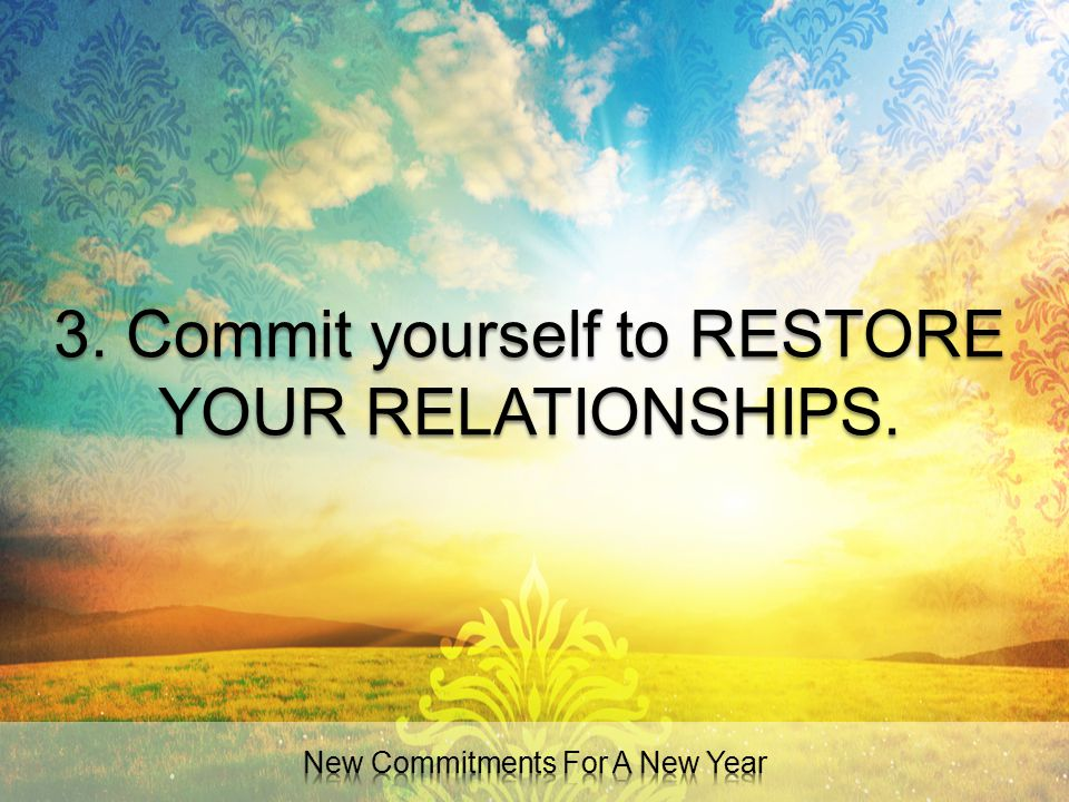 3. Commit yourself to RESTORE YOUR RELATIONSHIPS.