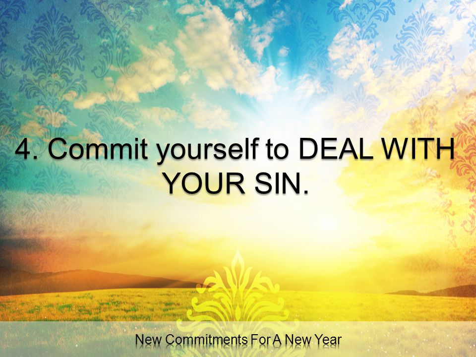 4. Commit yourself to DEAL WITH YOUR SIN.