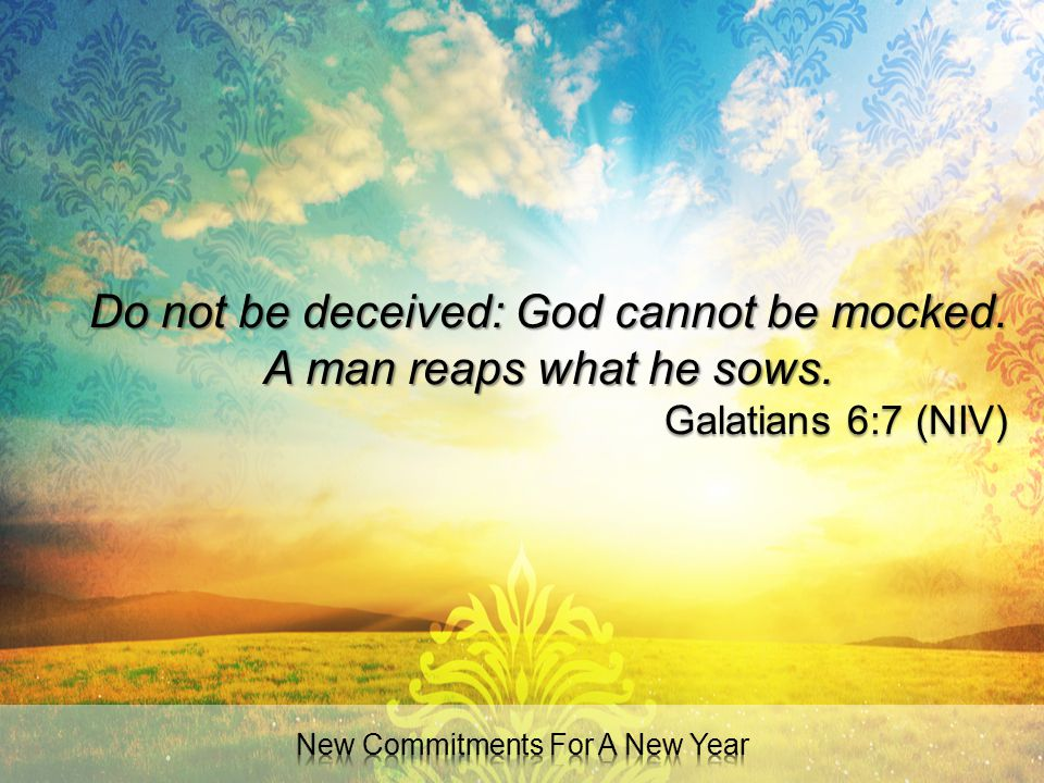 Do not be deceived: God cannot be mocked. A man reaps what he sows.