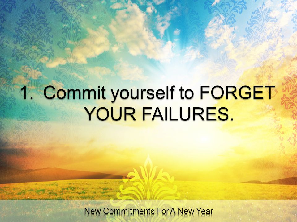 Commit yourself to FORGET YOUR FAILURES.