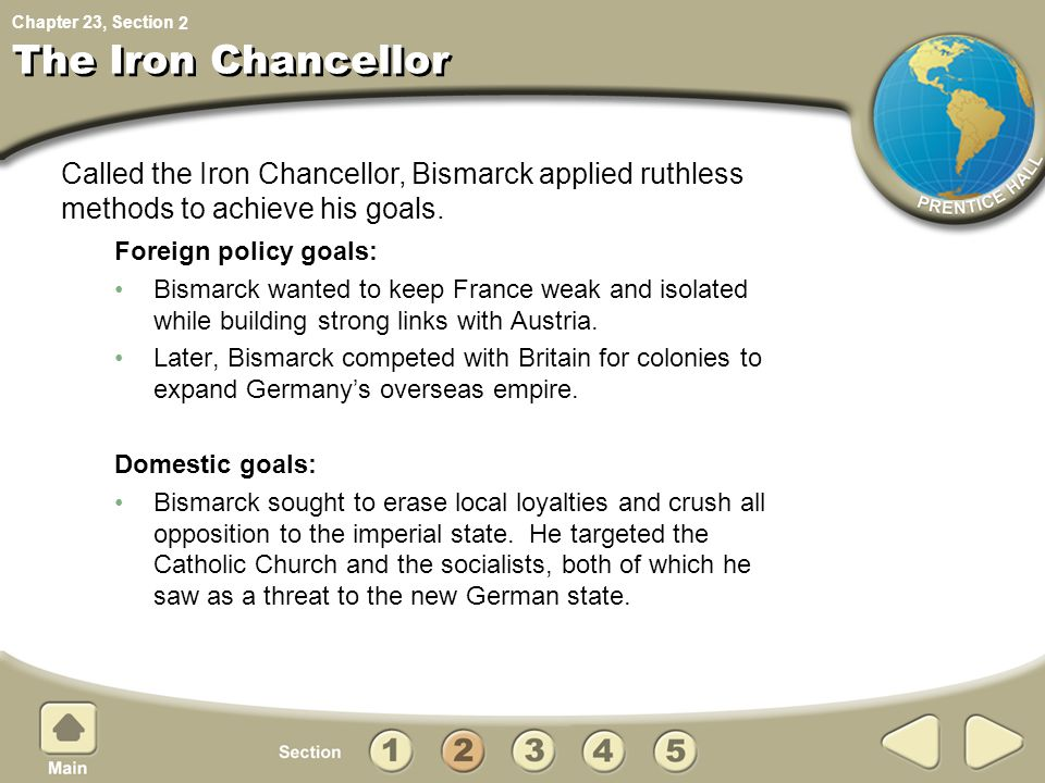 2 The Iron Chancellor. Called the Iron Chancellor, Bismarck applied ruthless methods to achieve his goals.