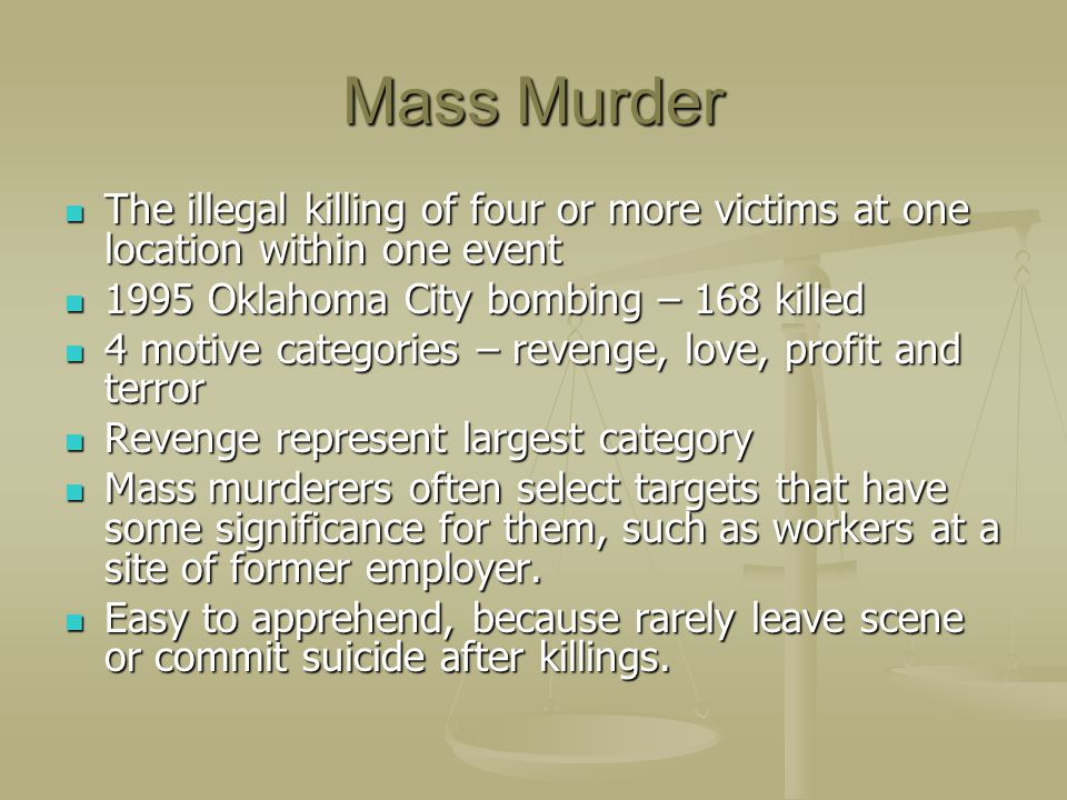 Mass Murder The illegal killing of four or more victims at one location within one event Oklahoma City bombing – 168 killed.