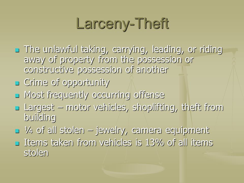 Larceny-Theft The unlawful taking, carrying, leading, or riding away of property from the possession or constructive possession of another.