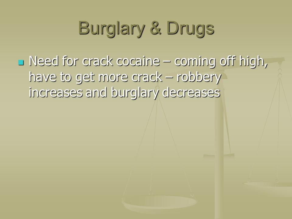 Burglary & Drugs Need for crack cocaine – coming off high, have to get more crack – robbery increases and burglary decreases.