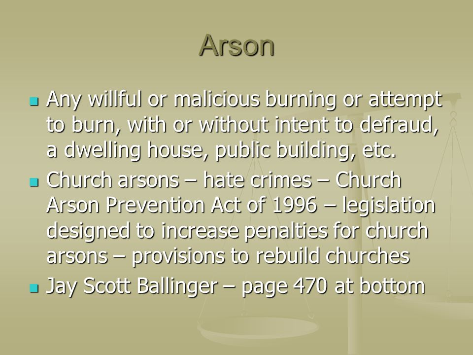Arson Any willful or malicious burning or attempt to burn, with or without intent to defraud, a dwelling house, public building, etc.