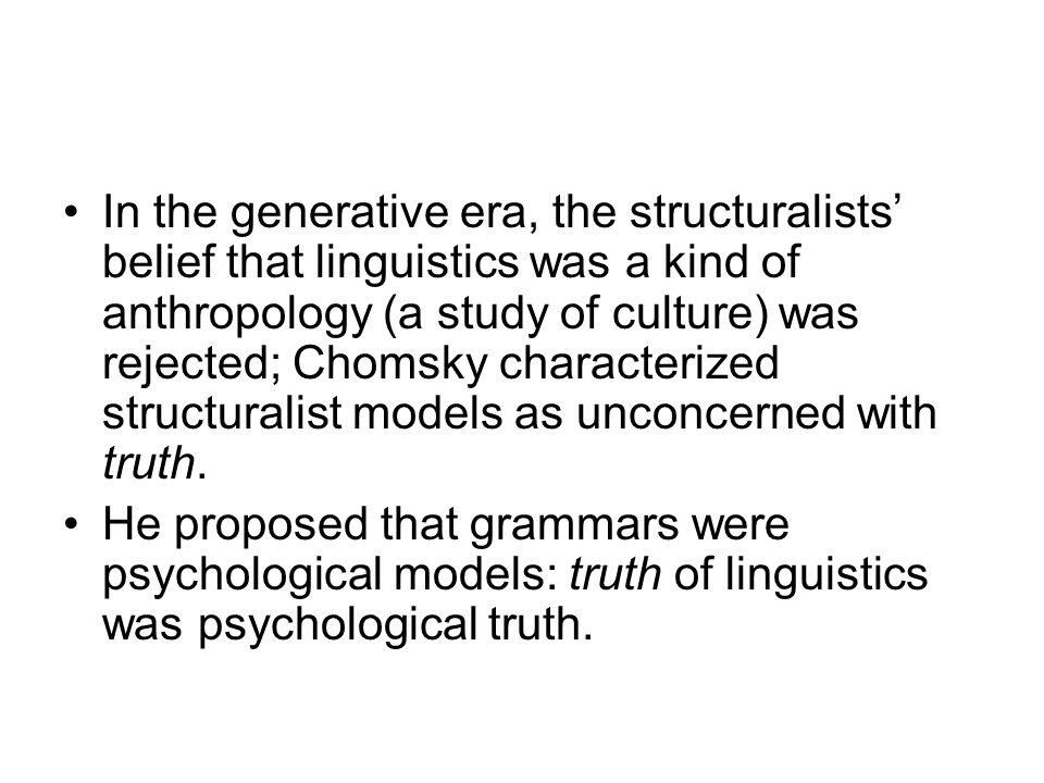 In the generative era, the structuralists' belief that linguistics was a kind of anthropology (a study of culture) was rejected; Chomsky characterized structuralist models as unconcerned with truth.