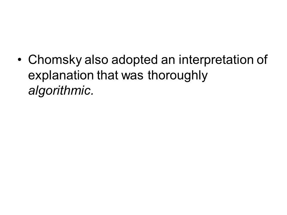 Chomsky also adopted an interpretation of explanation that was thoroughly algorithmic.