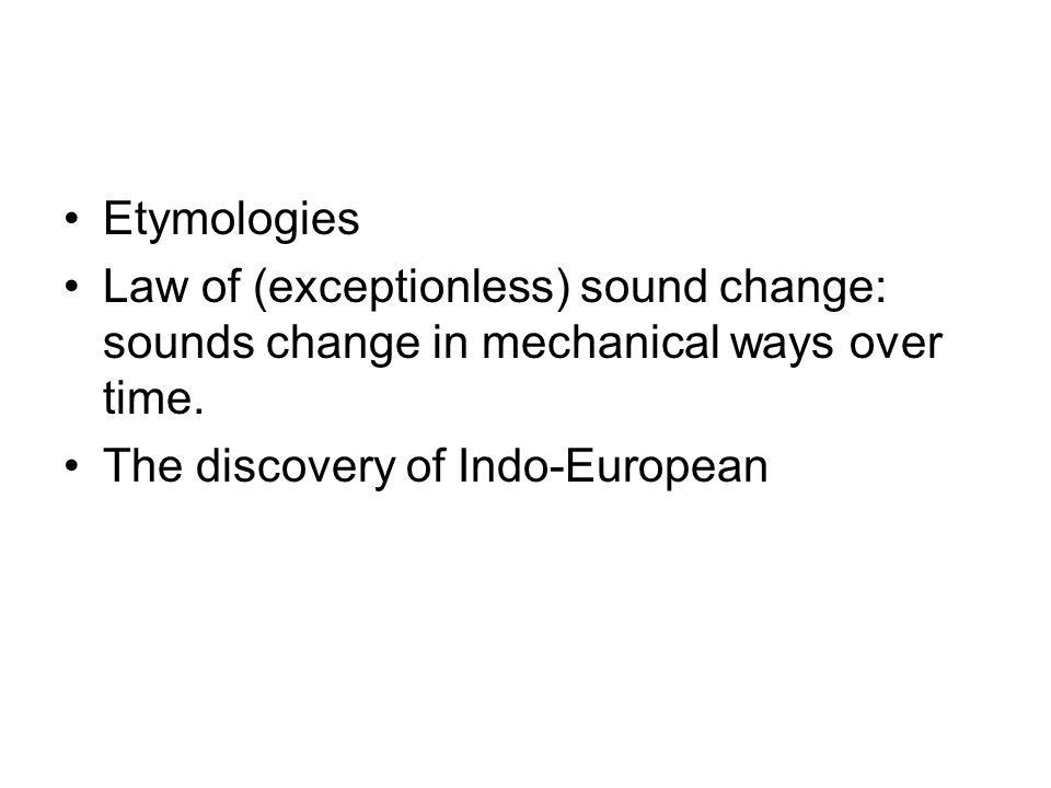 Etymologies Law of (exceptionless) sound change: sounds change in mechanical ways over time.