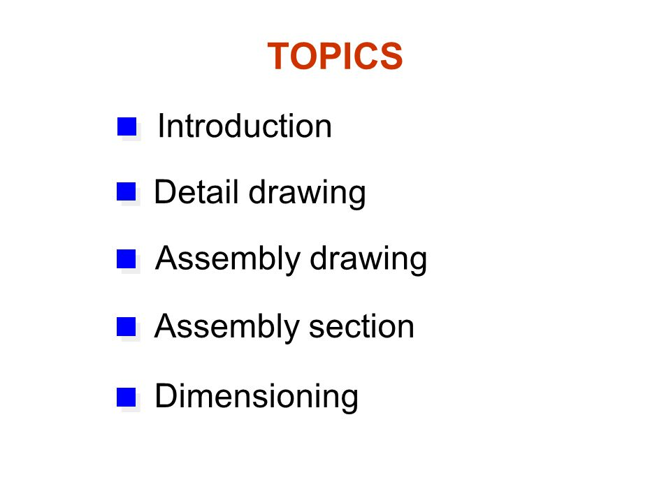 TOPICS Introduction Detail drawing Assembly drawing Assembly section