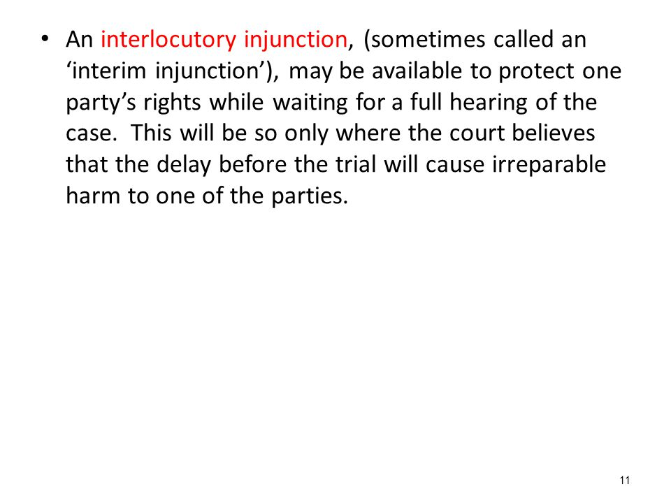 An interlocutory injunction, (sometimes called an 'interim injunction'), may be available to protect one party's rights while waiting for a full hearing of the case.