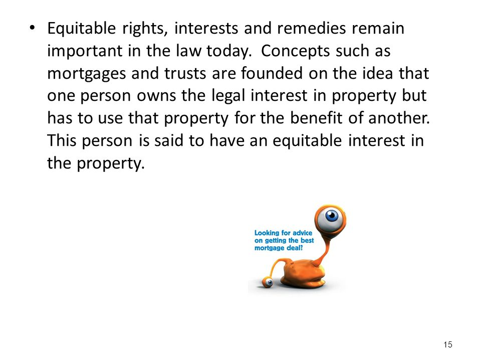Equitable rights, interests and remedies remain important in the law today.