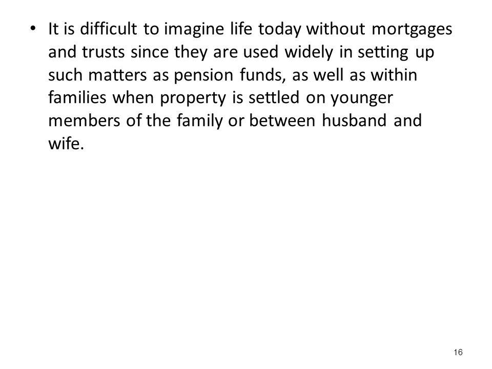 It is difficult to imagine life today without mortgages and trusts since they are used widely in setting up such matters as pension funds, as well as within families when property is settled on younger members of the family or between husband and wife.