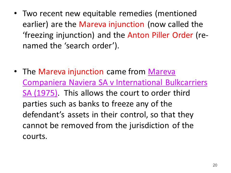 Two recent new equitable remedies (mentioned earlier) are the Mareva injunction (now called the 'freezing injunction) and the Anton Piller Order (re-named the 'search order').