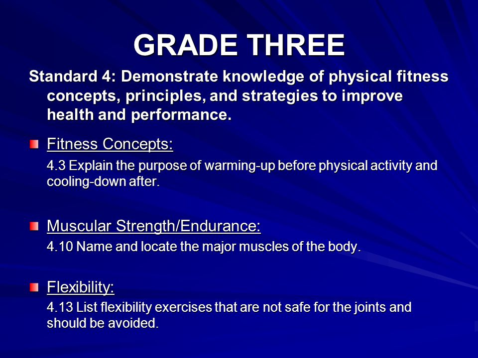 GRADE THREE Standard 4: Demonstrate knowledge of physical fitness concepts, principles, and strategies to improve health and performance.