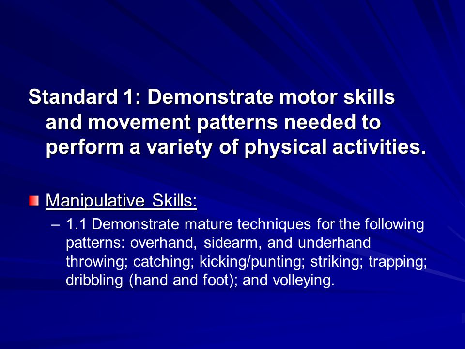 Standard 1: Demonstrate motor skills and movement patterns needed to perform a variety of physical activities.