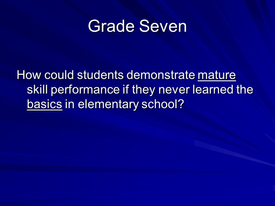 Grade Seven How could students demonstrate mature skill performance if they never learned the basics in elementary school