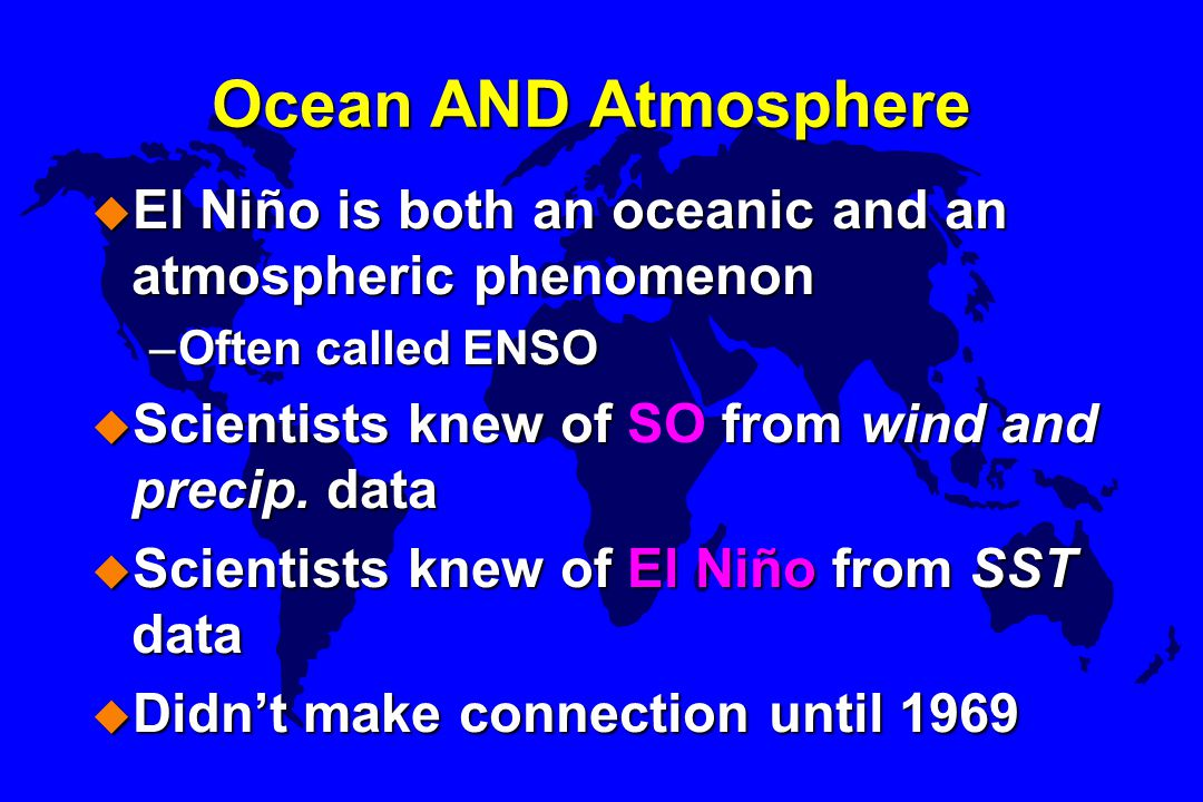 Ocean AND Atmosphere El Niño is both an oceanic and an atmospheric phenomenon. Often called ENSO. Scientists knew of SO from wind and precip. data.