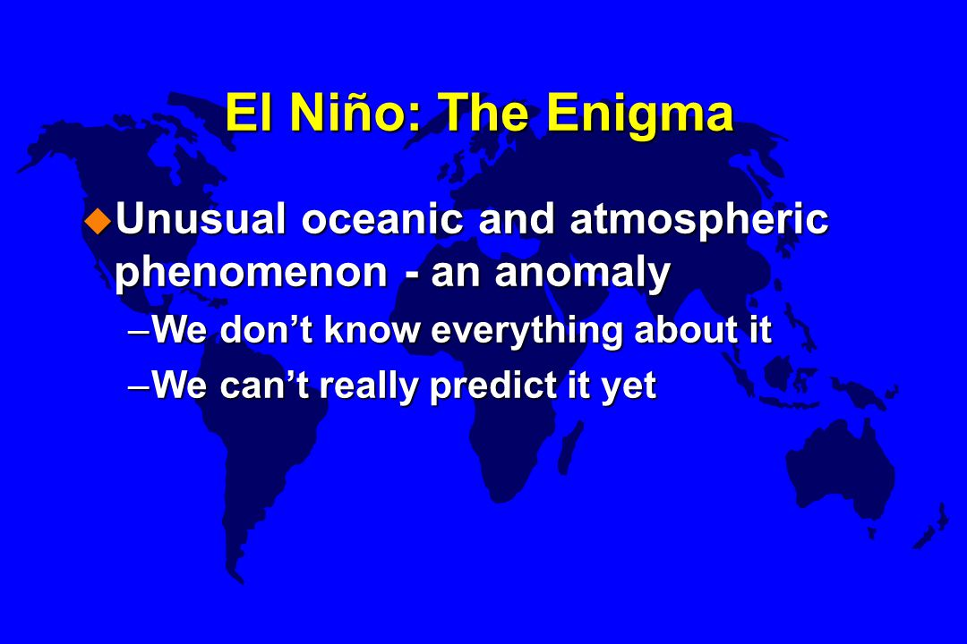 El Niño: The Enigma Unusual oceanic and atmospheric phenomenon - an anomaly. We don't know everything about it.