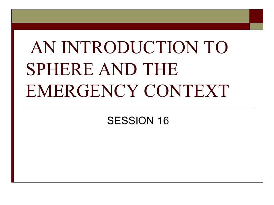 AN INTRODUCTION TO SPHERE AND THE EMERGENCY CONTEXT