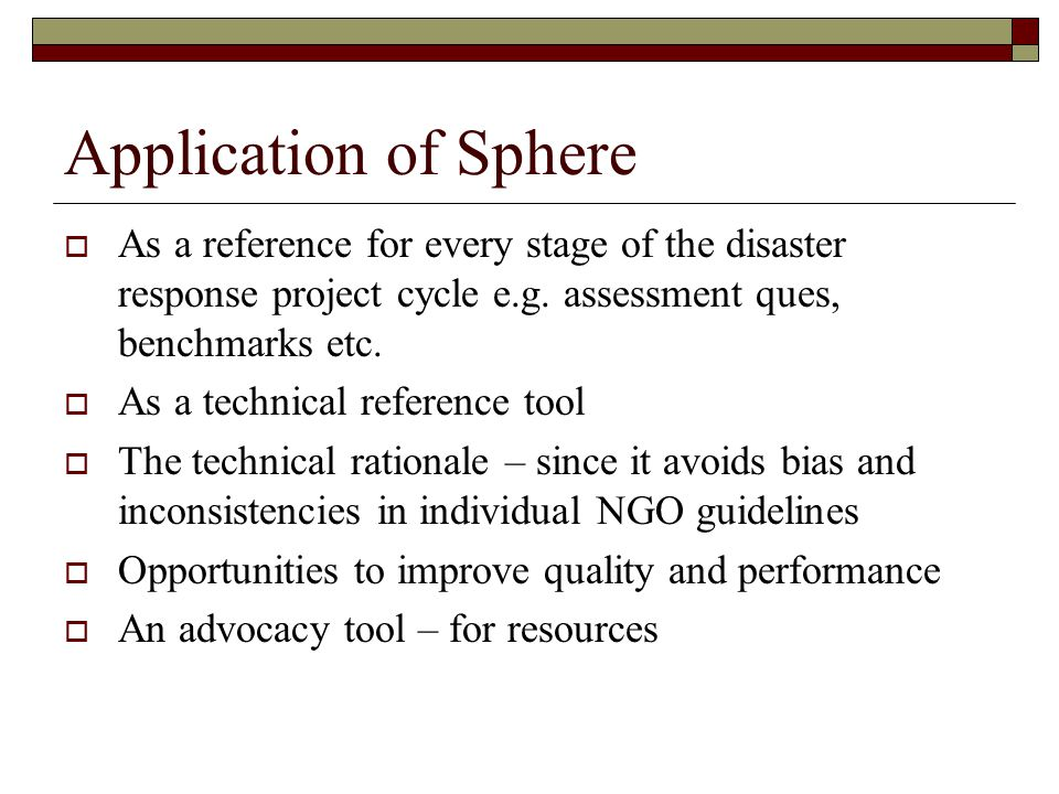 Application of Sphere As a reference for every stage of the disaster response project cycle e.g. assessment ques, benchmarks etc.