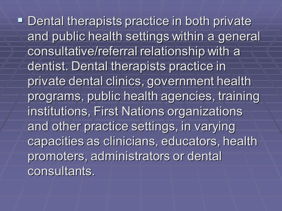 Dental therapists practice in both private and public health settings within a general consultative/referral relationship with a dentist.