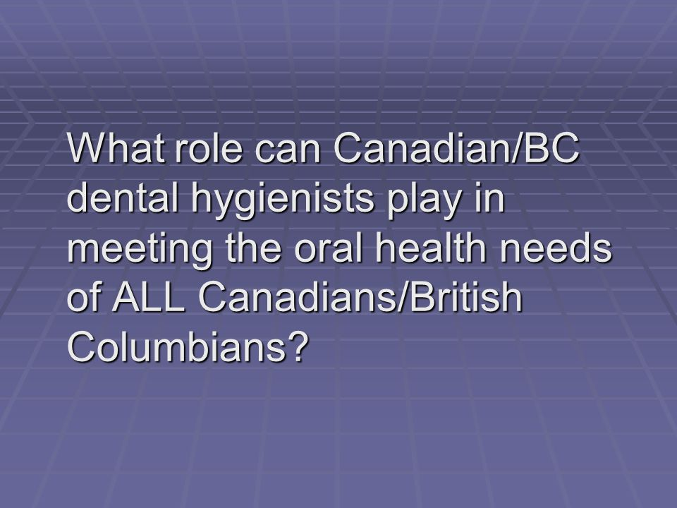 What role can Canadian/BC dental hygienists play in meeting the oral health needs of ALL Canadians/British Columbians