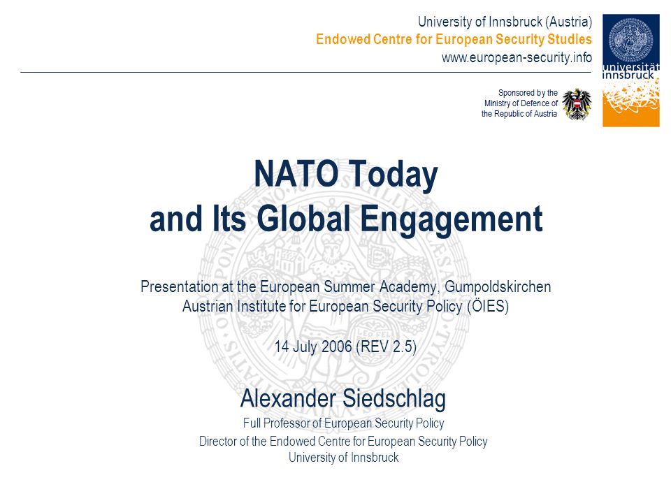 NATO Today and Its Global Engagement Presentation at the European Summer Academy, Gumpoldskirchen Austrian Institute for European Security Policy (ÖIES) 14 July 2006 (REV 2.5)