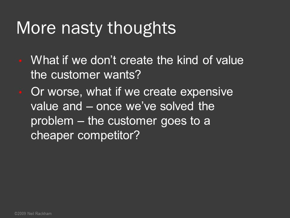 More nasty thoughts What if we don't create the kind of value the customer wants