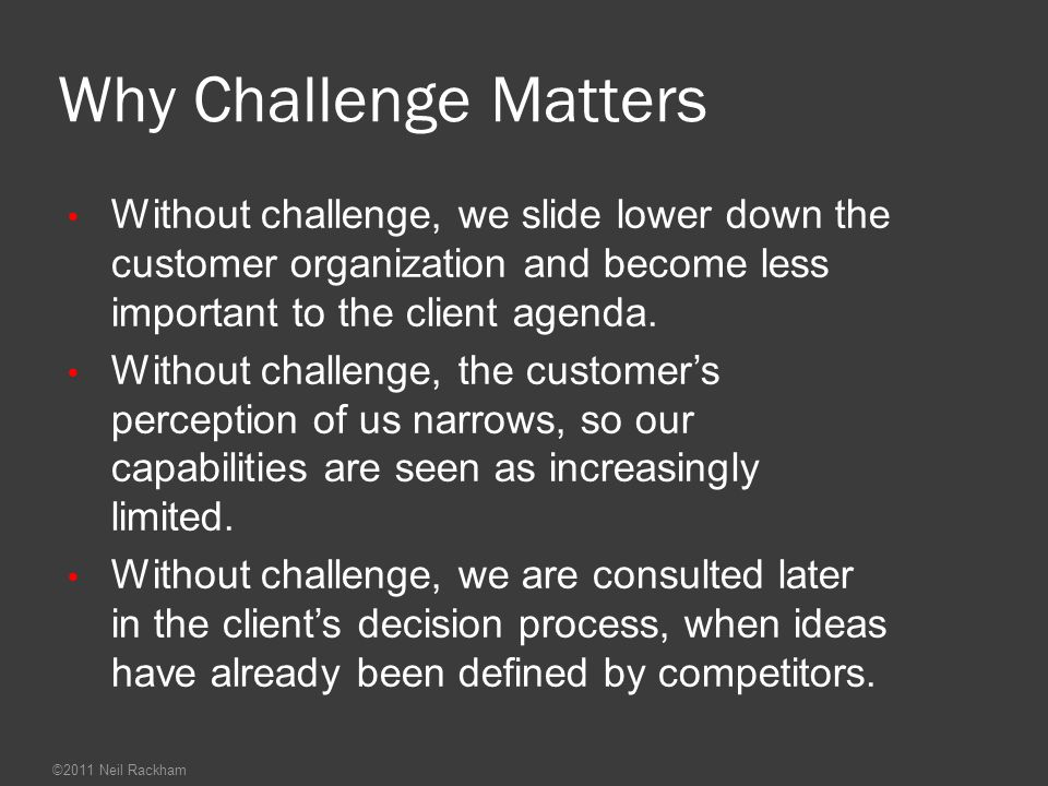 Why Challenge Matters Without challenge, we slide lower down the customer organization and become less important to the client agenda.