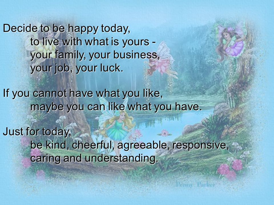 Decide to be happy today,. to live with what is yours -
