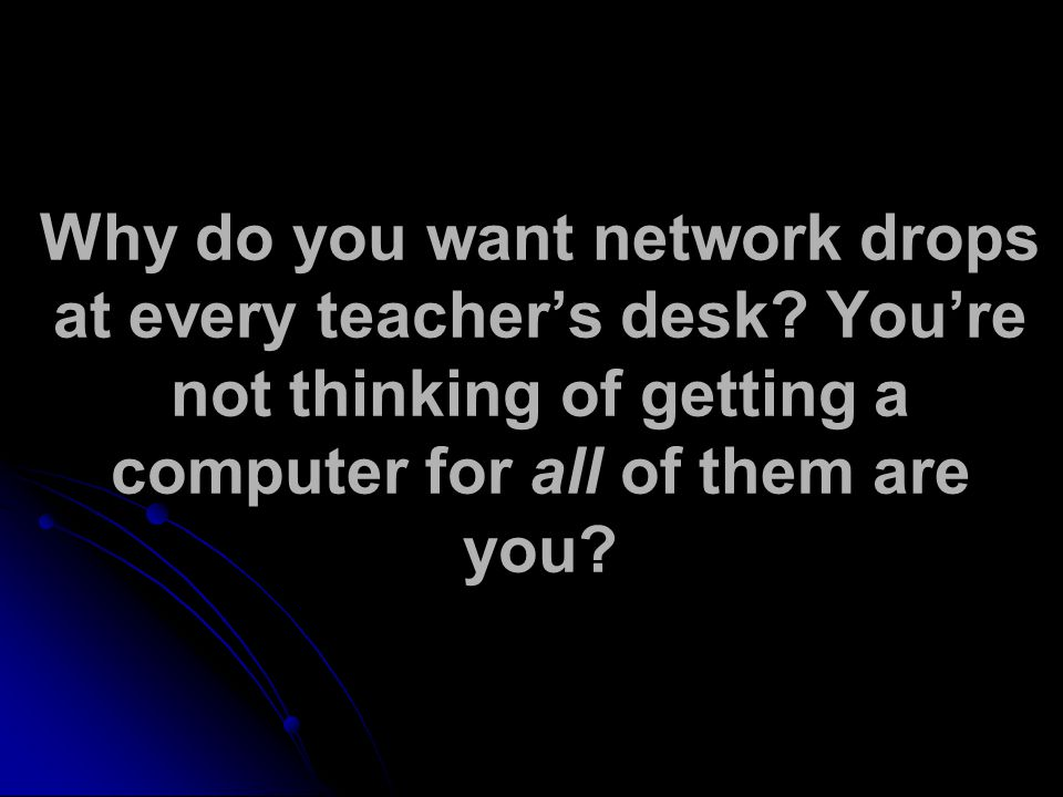 Why do you want network drops at every teacher's desk