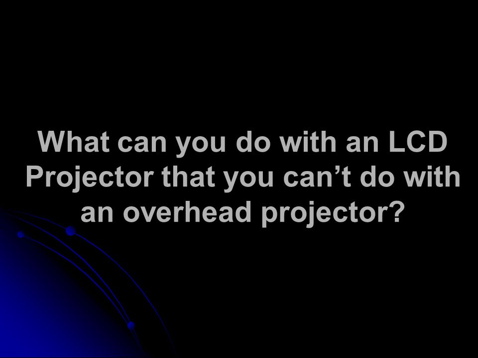 What can you do with an LCD Projector that you can't do with an overhead projector